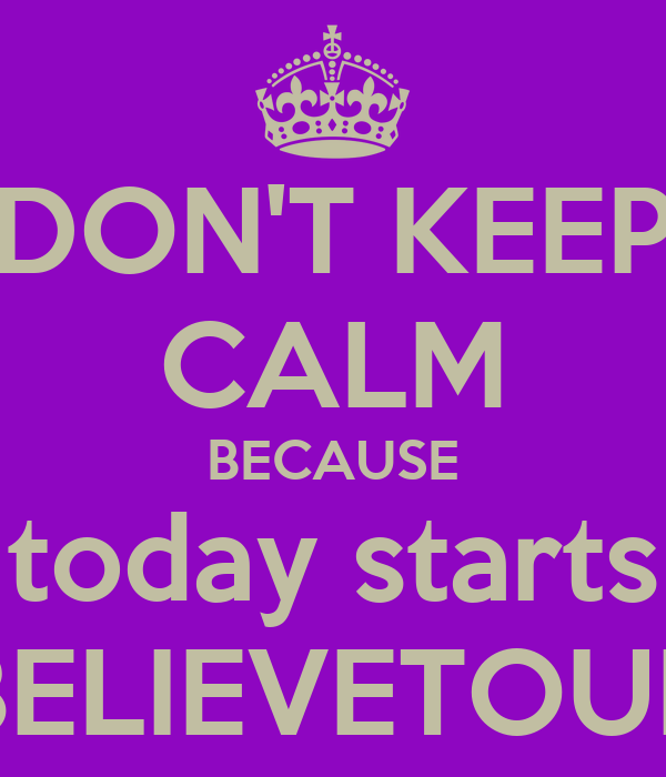 DON'T KEEP CALM BECAUSE today starts BELIEVETOUR