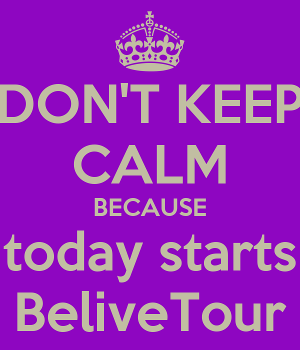 DON'T KEEP CALM BECAUSE today starts BeliveTour