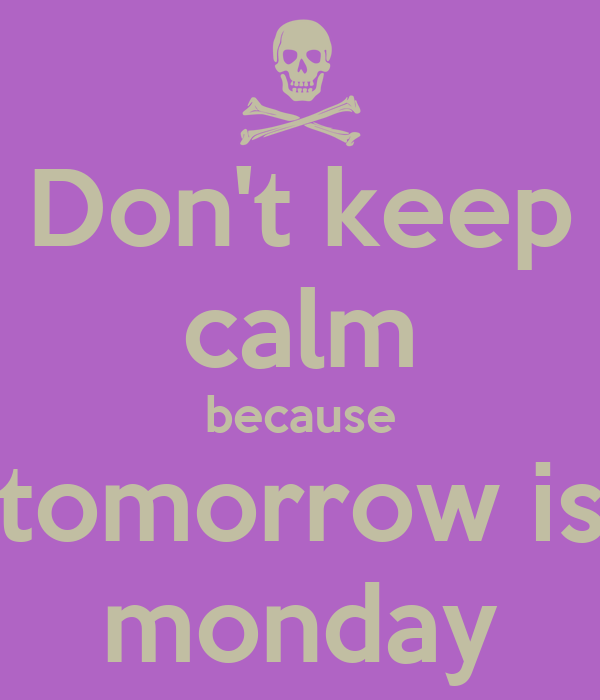 Don't keep calm because tomorrow is monday
