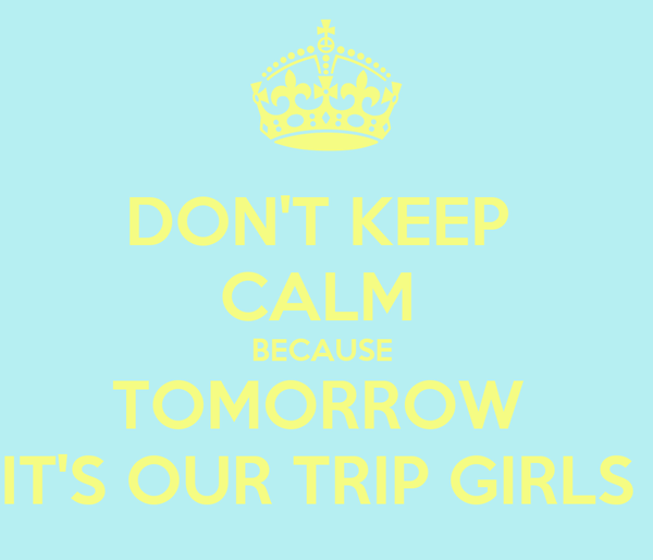 DON'T KEEP  CALM  BECAUSE  TOMORROW  IT'S OUR TRIP GIRLS