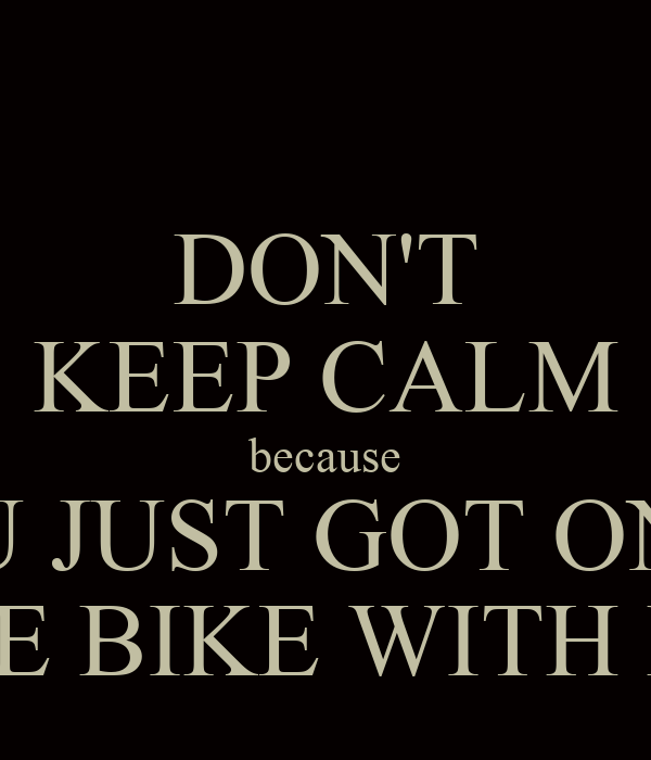 DON'T KEEP CALM because U JUST GOT ON THE BIKE WITH ME