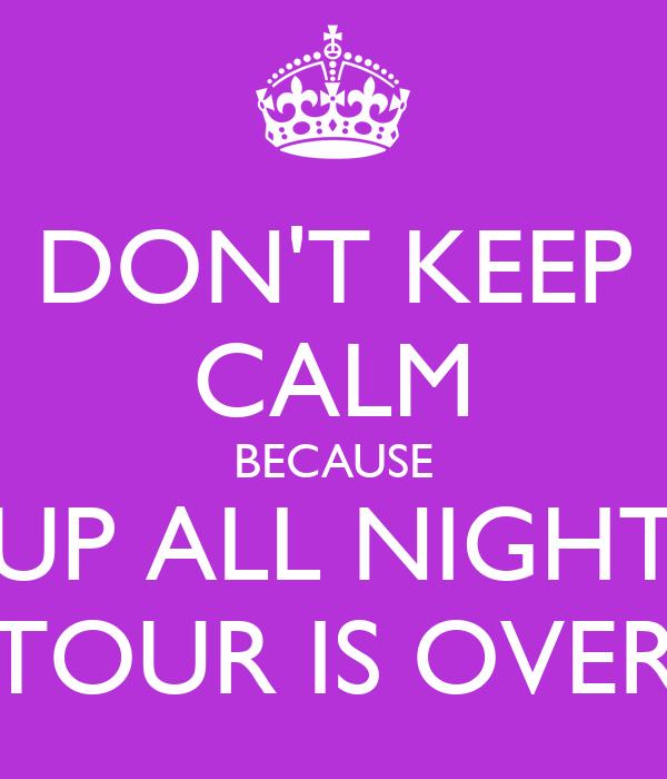 DON'T KEEP CALM BECAUSE UP ALL NIGHT TOUR IS OVER