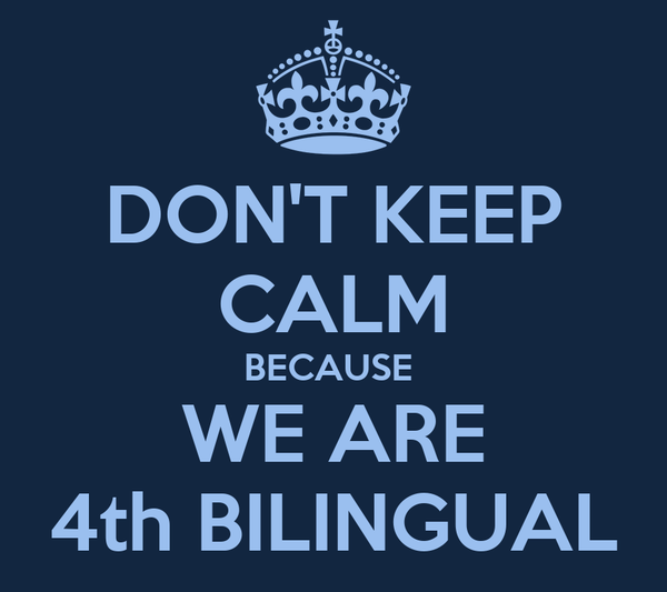 DON'T KEEP CALM BECAUSE  WE ARE 4th BILINGUAL