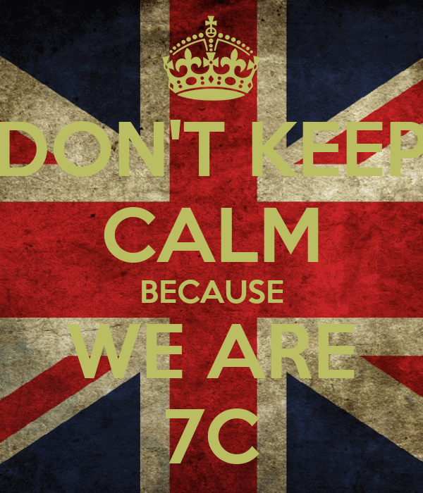 DON'T KEEP CALM BECAUSE WE ARE 7C