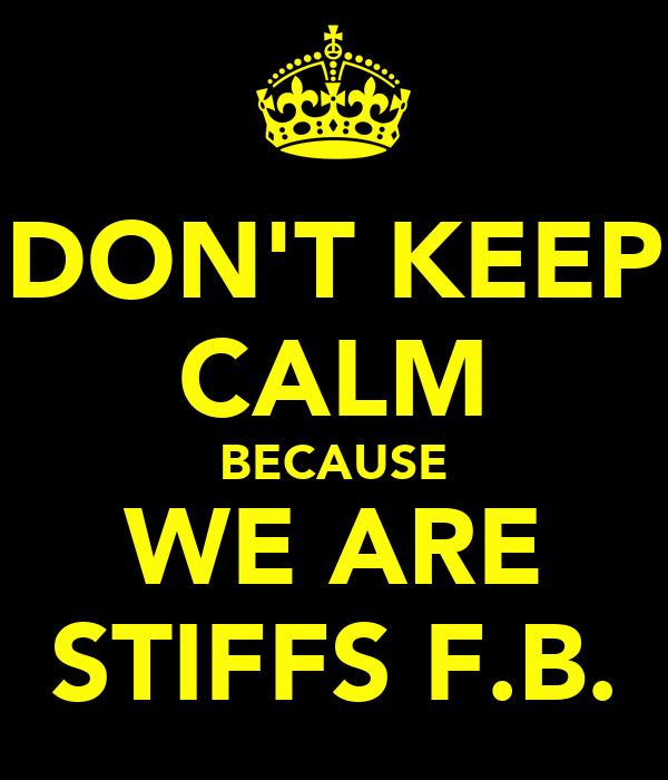 DON'T KEEP CALM BECAUSE WE ARE STIFFS F.B.
