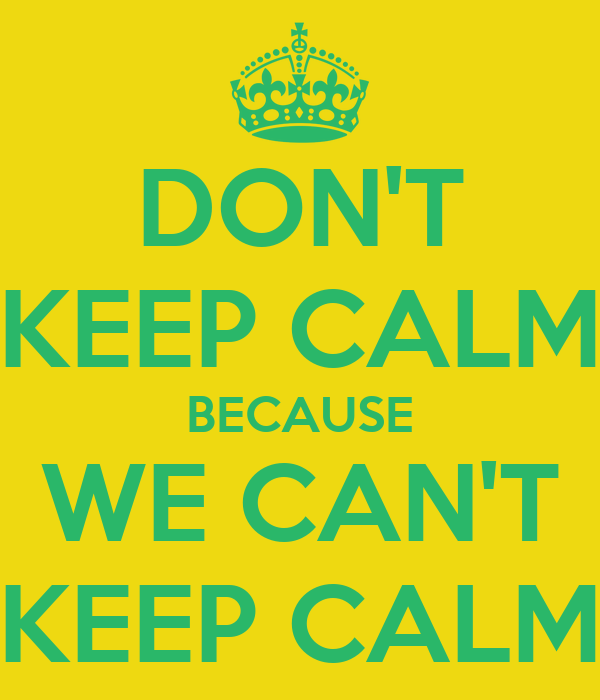 DON'T KEEP CALM BECAUSE WE CAN'T KEEP CALM