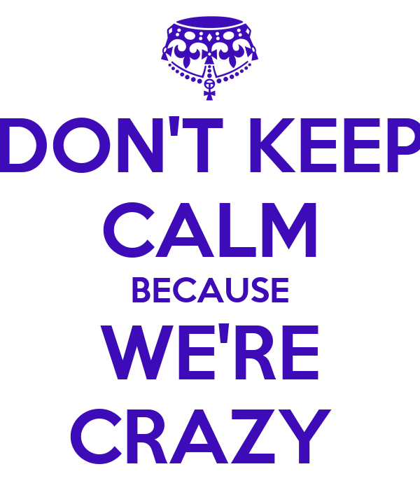 DON'T KEEP CALM BECAUSE WE'RE CRAZY