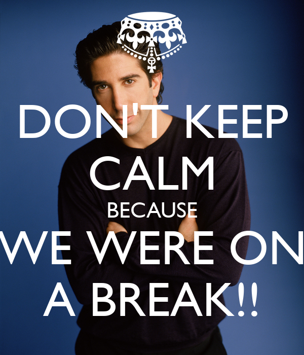 DON'T KEEP CALM BECAUSE WE WERE ON A BREAK!!