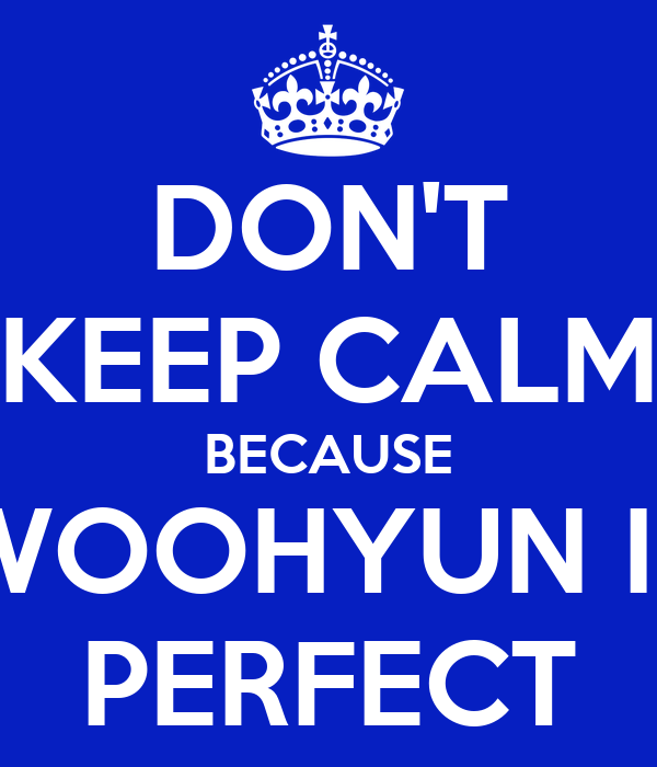 DON'T KEEP CALM BECAUSE WOOHYUN IS PERFECT