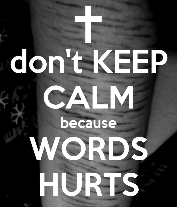 don't KEEP CALM because WORDS HURTS