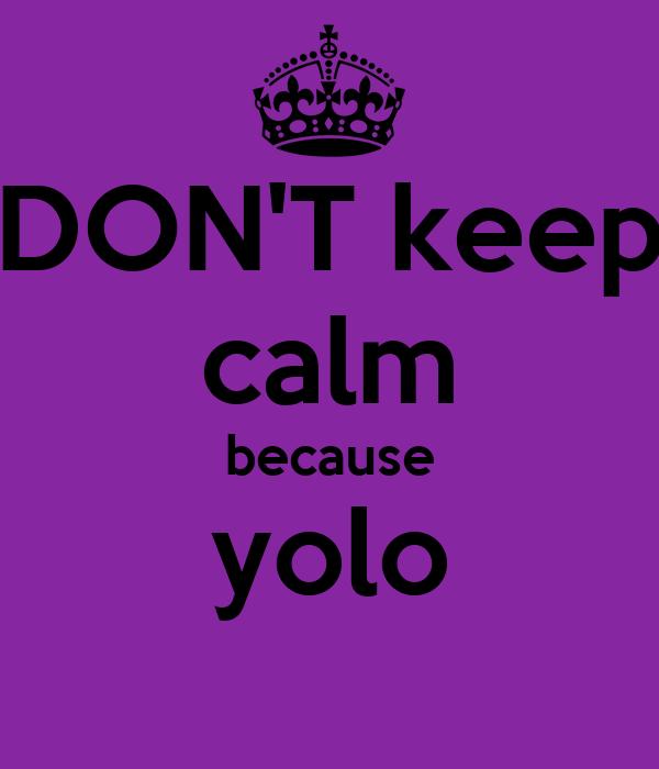 DON'T keep calm because yolo