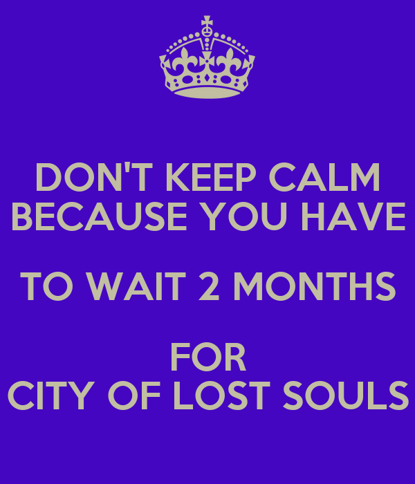 DON'T KEEP CALM BECAUSE YOU HAVE TO WAIT 2 MONTHS FOR CITY OF LOST SOULS