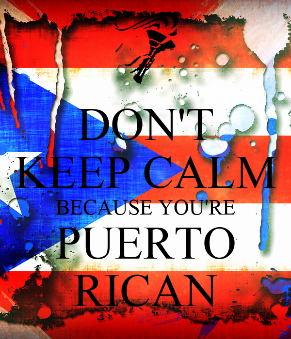 DON'T KEEP CALM BECAUSE YOU'RE PUERTO RICAN