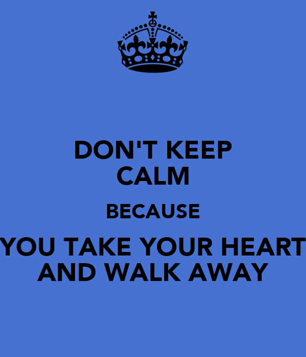 DON'T KEEP CALM BECAUSE YOU TAKE YOUR HEART AND WALK AWAY