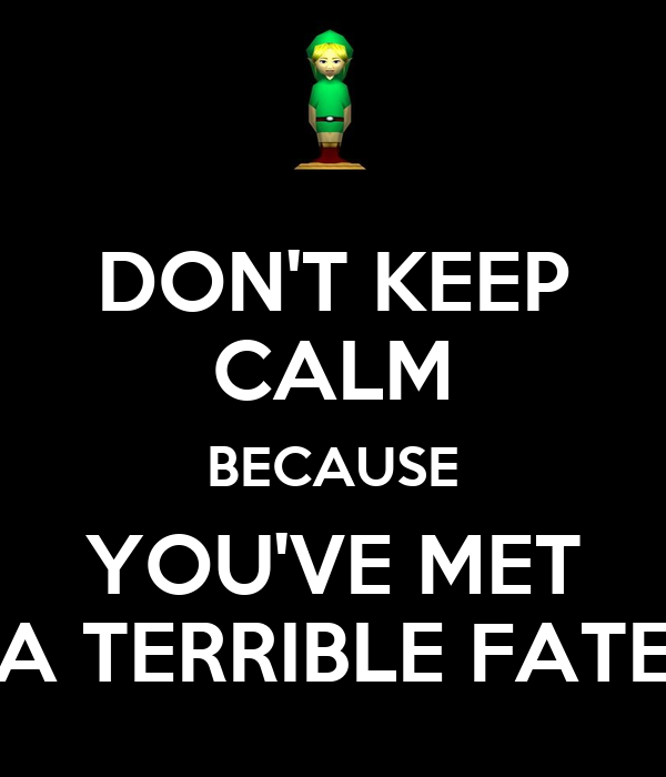 DON'T KEEP CALM BECAUSE YOU'VE MET A TERRIBLE FATE