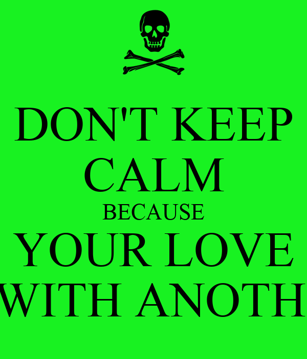 DON'T KEEP CALM BECAUSE YOUR LOVE IS WITH ANOTHER