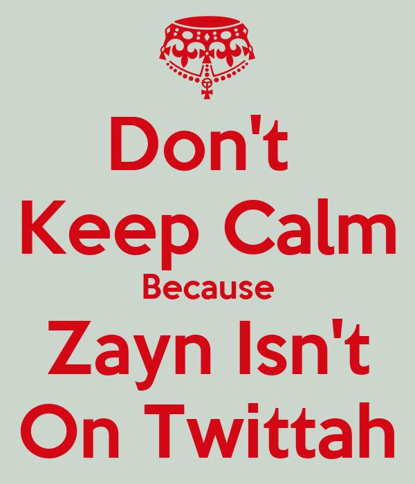 Don't  Keep Calm Because Zayn Isn't On Twittah