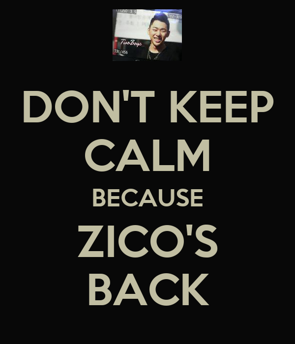 DON'T KEEP CALM BECAUSE ZICO'S BACK