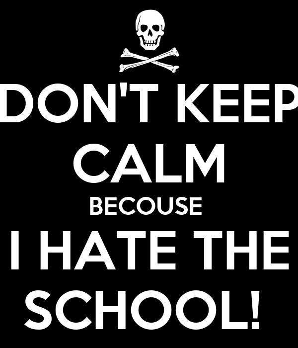 DON'T KEEP CALM BECOUSE  I HATE THE SCHOOL!