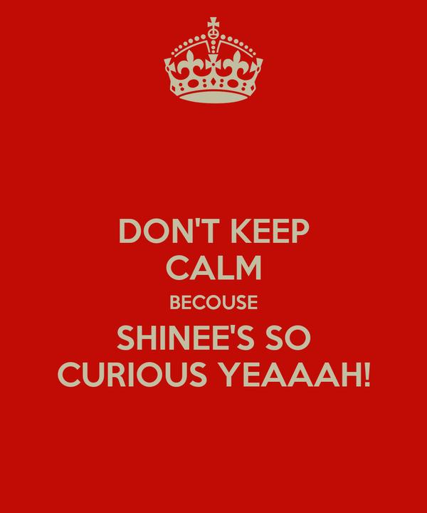DON'T KEEP CALM BECOUSE SHINEE'S SO CURIOUS YEAAAH!