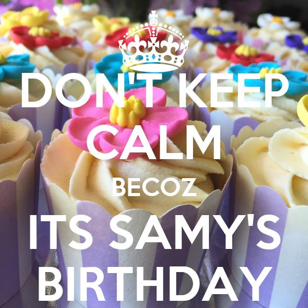 DON'T KEEP CALM BECOZ ITS SAMY'S BIRTHDAY
