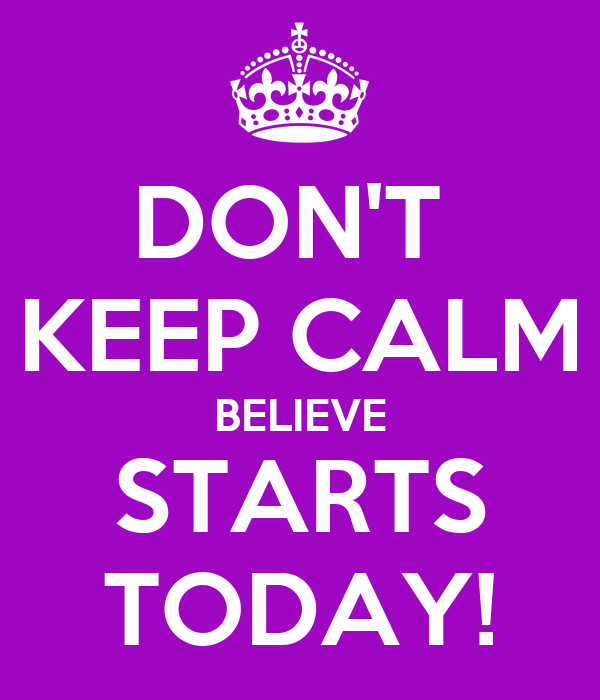 DON'T  KEEP CALM BELIEVE STARTS TODAY!