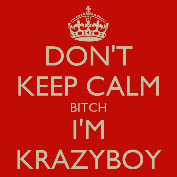 DON'T KEEP CALM BITCH I'M KRAZYBOY