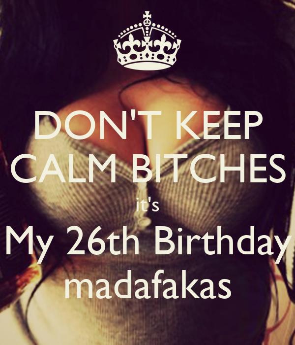 DON'T KEEP CALM BITCHES it's My 26th Birthday madafakas