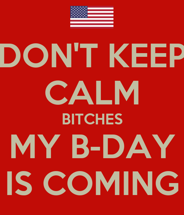 DON'T KEEP CALM BITCHES MY B-DAY IS COMING