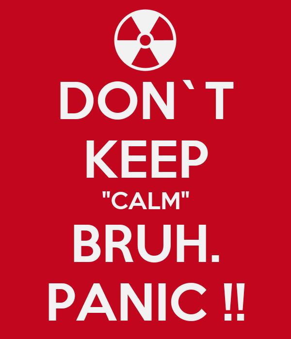"""DON`T KEEP """"CALM"""" BRUH. PANIC !!"""
