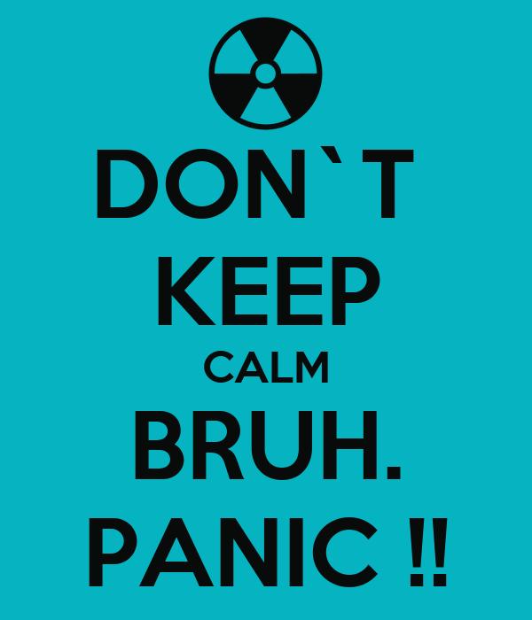 DON`T  KEEP CALM BRUH. PANIC !!