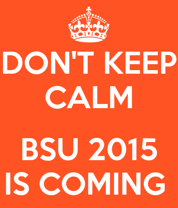 DON'T KEEP CALM  BSU 2015 IS COMING