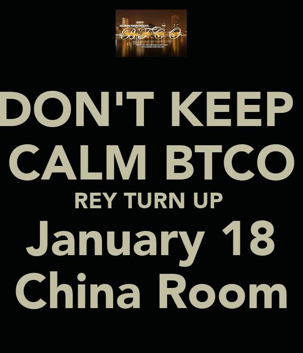 DON'T KEEP  CALM BTCO REY TURN UP  January 18 China Room