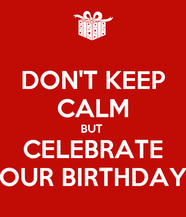 DON'T KEEP CALM BUT  CELEBRATE OUR BIRTHDAY