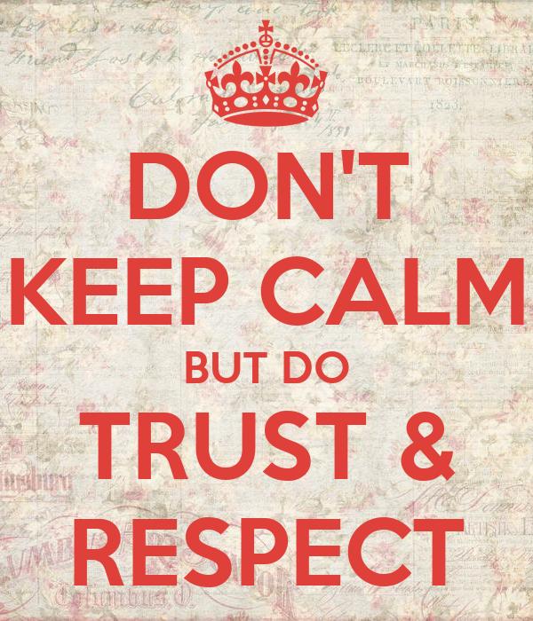 DON'T KEEP CALM BUT DO TRUST & RESPECT