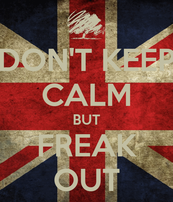 DON'T KEEP CALM BUT FREAK OUT