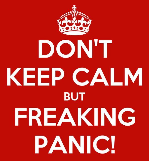 DON'T KEEP CALM BUT FREAKING PANIC!
