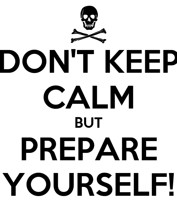 DON'T KEEP CALM BUT PREPARE YOURSELF!