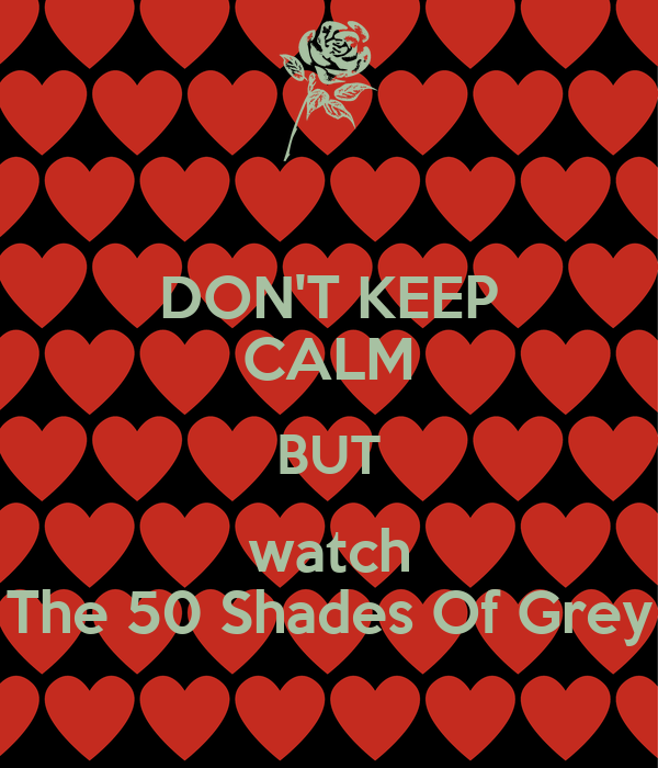 DON'T KEEP CALM BUT watch The 50 Shades Of Grey