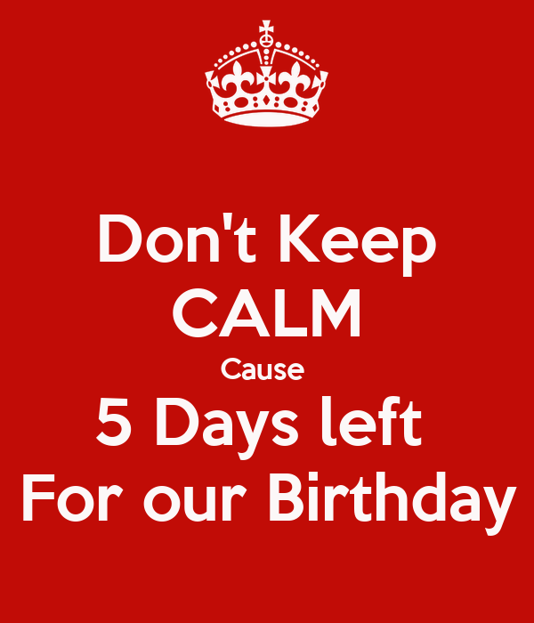 Don't Keep CALM Cause  5 Days left  For our Birthday