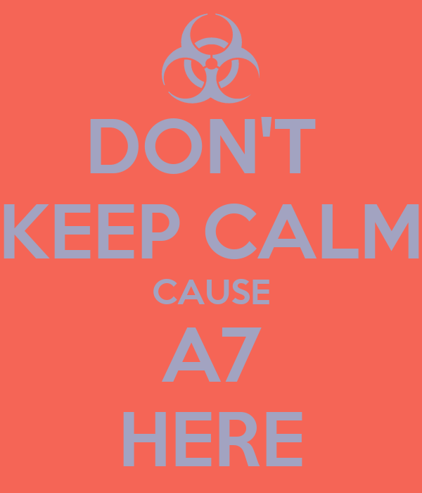 DON'T  KEEP CALM CAUSE A7 HERE