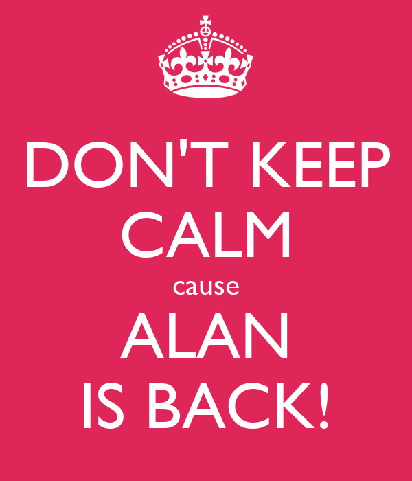 DON'T KEEP CALM cause ALAN IS BACK!