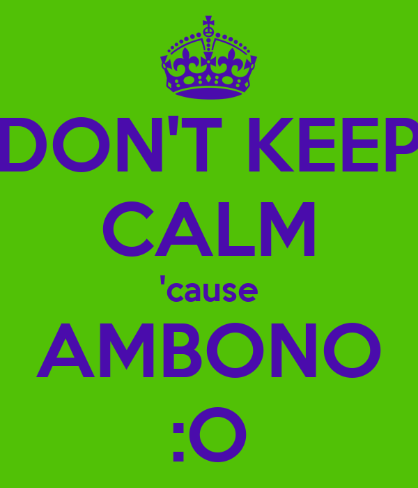 DON'T KEEP CALM 'cause AMBONO :O