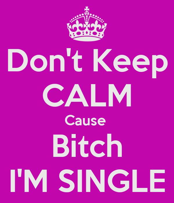 Don't Keep CALM Cause  Bitch I'M SINGLE