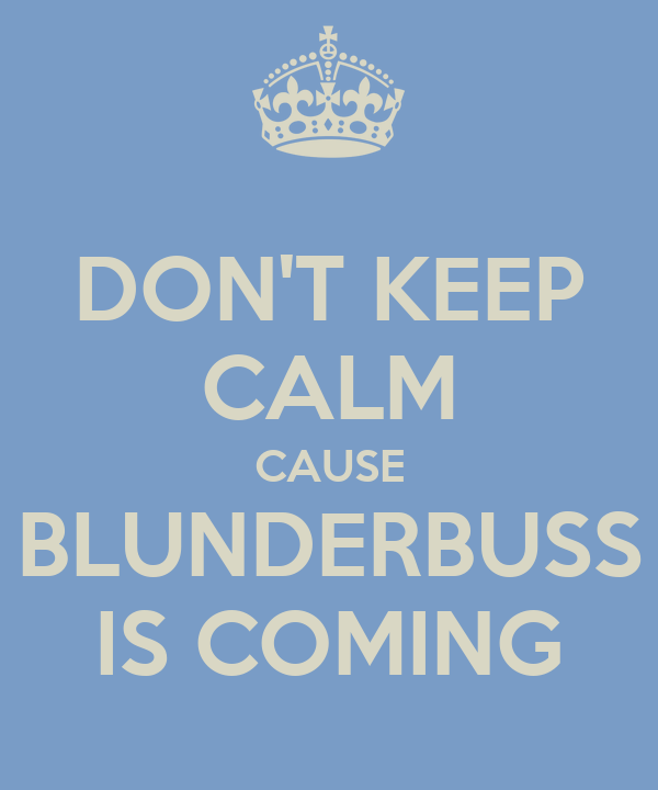 DON'T KEEP CALM CAUSE BLUNDERBUSS IS COMING