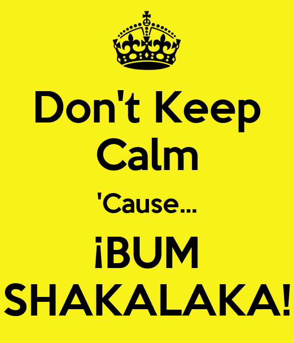 Don't Keep Calm 'Cause... ¡BUM SHAKALAKA!