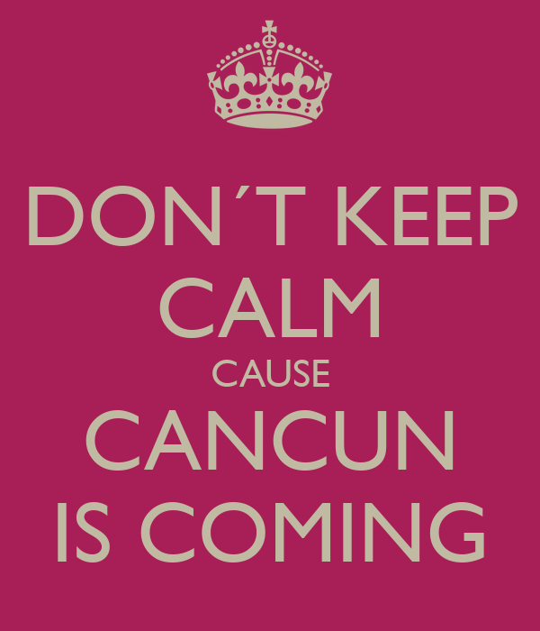 DON´T KEEP CALM CAUSE CANCUN IS COMING