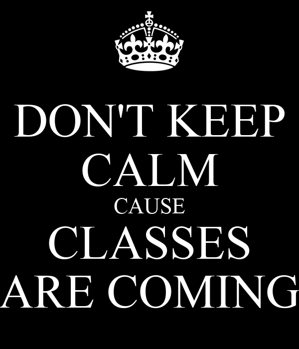 DON'T KEEP CALM CAUSE CLASSES ARE COMING
