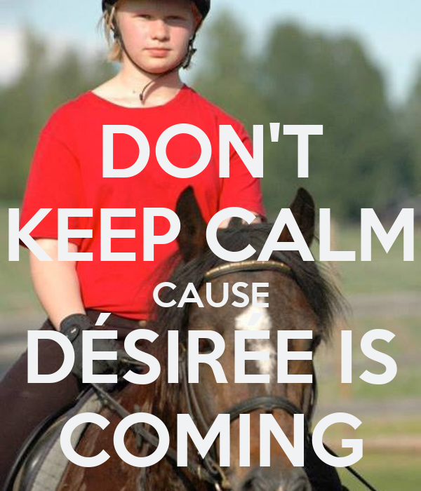 DON'T KEEP CALM CAUSE DÉSIRÉE IS COMING