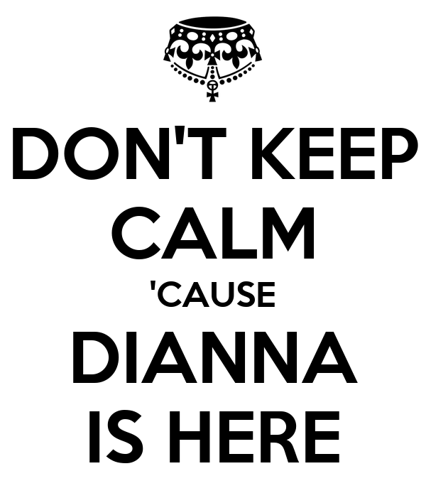 DON'T KEEP CALM 'CAUSE DIANNA IS HERE